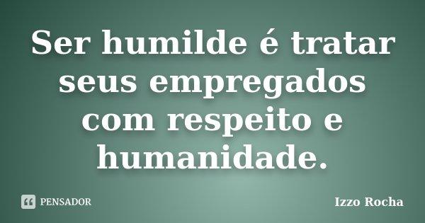 Ser humilde é tratar seus empregados com respeito e humanidade.... Frase de Izzo Rocha.