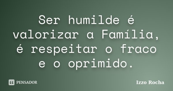 Ser humilde é valorizar a Família, é respeitar o fraco e o oprimido.... Frase de Izzo Rocha.