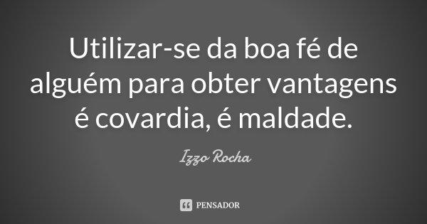 Utilizar-se da boa fé de alguém para obter vantagens é covardia, é maldade.... Frase de Izzo Rocha.