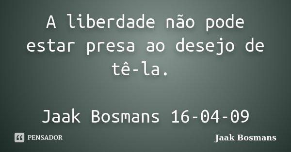 A liberdade não pode estar presa ao desejo de tê-la. Jaak Bosmans 16-04-09... Frase de Jaak Bosmans.