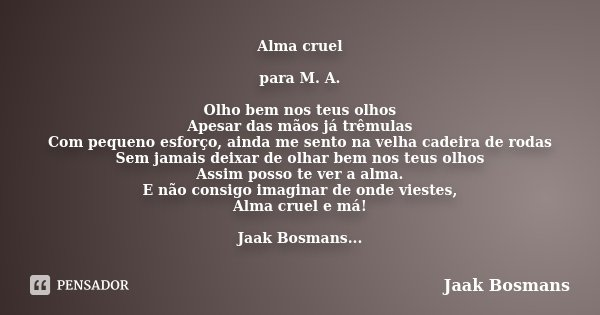 Alma cruel para M. A. Olho bem nos teus olhos Apesar das mãos já trêmulas Com pequeno esforço, ainda me sento na velha cadeira de rodas Sem jamais deixar de olh... Frase de Jaak Bosmans.