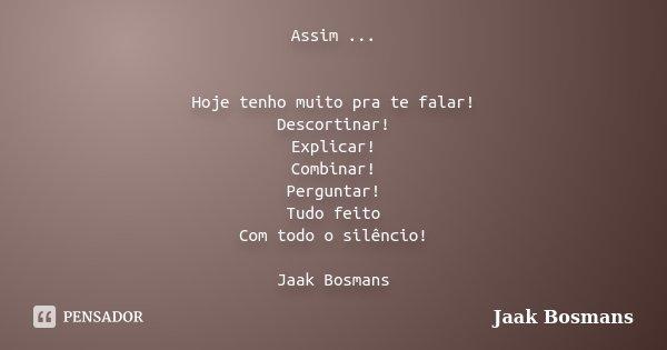 Assim ... Hoje tenho muito pra te falar! Descortinar! Explicar! Combinar! Perguntar! Tudo feito Com todo o silêncio! Jaak Bosmans... Frase de Jaak Bosmans.