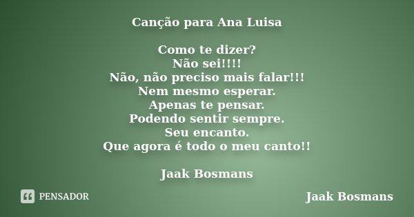 Canção para Ana Luisa Como te dizer? Não sei!!!! Não, não preciso mais falar!!! Nem mesmo esperar. Apenas te pensar. Podendo sentir sempre. Seu encanto. Que ago... Frase de Jaak Bosmans.