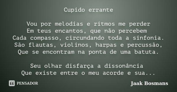 Cupido errante Vou por melodias e ritmos me perder Em teus encantos, que não percebem Cada compasso, circundando toda a sinfonia. São flautas, violinos, harpas ... Frase de Jaak Bosmans.