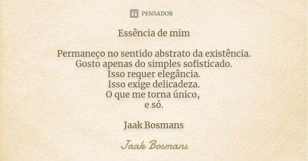 Essência de mim Permaneço no sentido abstrato da existência. Gosto apenas do simples sofisticado. Isso requer elegância. Isso exige delicadeza. O que me torna ú... Frase de Jaak Bosmans.