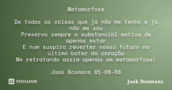 Metamorfose De todas as coisas que já não me tenho e já não me sou Preservo sempre o substancial motivo de apenas estar E num suspiro reverter nosso futuro no ú... Frase de Jaak Bosmans.