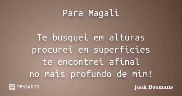 Para Magali Te busquei em alturas procurei em superfícies te encontrei afinal no mais profundo de mim!... Frase de Jaak Bosmans.