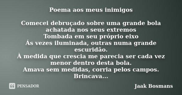 Poema aos meus inimigos Comecei debruçado sobre uma grande bola achatada nos seus extremos Tombada em seu próprio eixo Ás vezes iluminada, outras numa grande es... Frase de Jaak Bosmans.