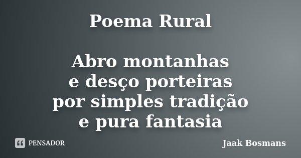 Poema Rural Abro montanhas e desço porteiras por simples tradição e pura fantasia Jaak Bosmans... Frase de Jaak Bosmans.