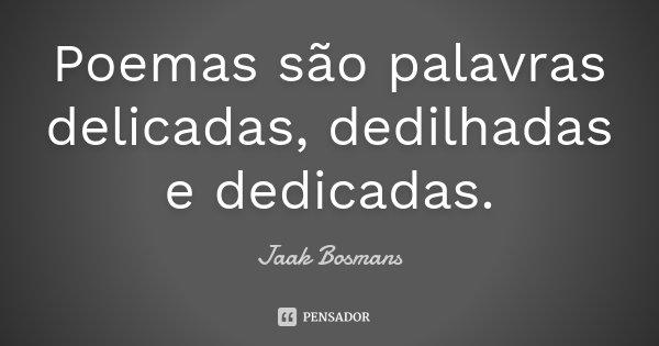 Poemas são palavras delicadas, dedilhadas e dedicadas.... Frase de Jaak Bosmans.