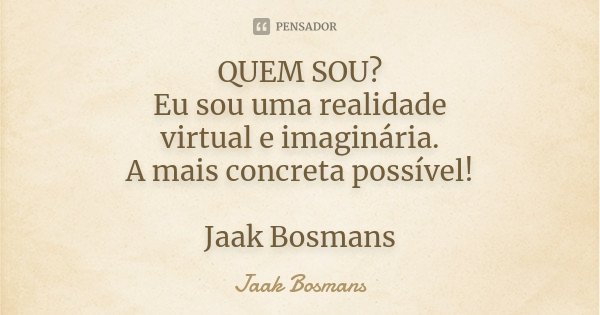QUEM SOU? Eu sou uma realidade virtual e imaginária. A mais concreta possível! Jaak Bosmans... Frase de Jaak Bosmans.
