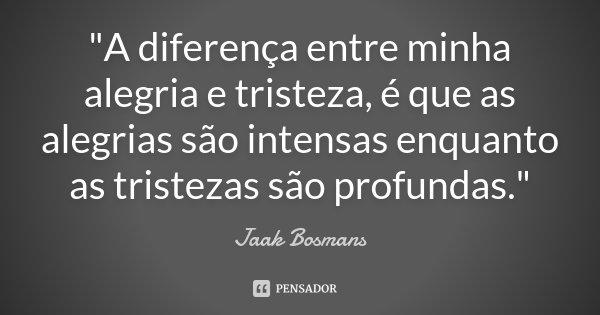 """""""A diferença entre minha alegria e tristeza, é que as alegrias são intensas enquanto as tristezas são profundas.""""... Frase de Jaak Bosmans."""