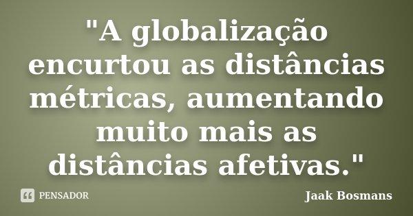 """""""A globalização encurtou as distâncias métricas, aumentando muito mais as distâncias afetivas.""""... Frase de Jaak Bosmans."""