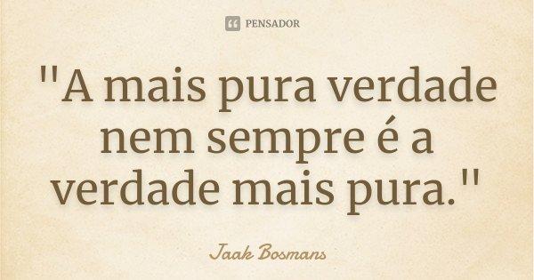 """""""A mais pura verdade nem sempre é a verdade mais pura.""""... Frase de Jaak Bosmans."""