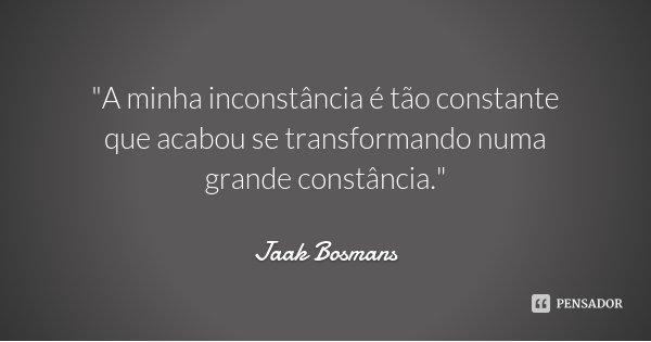 """""""A minha inconstância é tão constante que acabou se transformando numa grande constância.""""... Frase de Jaak Bosmans."""