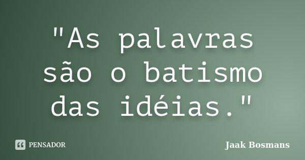 """""""As palavras são o batismo das idéias.""""... Frase de Jaak Bosmans."""