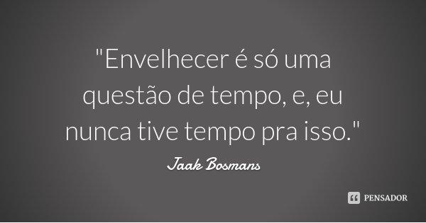 """""""Envelhecer é só uma questão de tempo, e, eu nunca tive tempo pra isso.""""... Frase de Jaak Bosmans."""