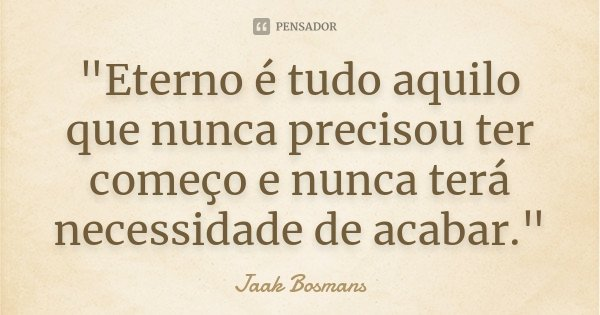 """Eterno é tudo aquilo que nunca precisou ter começo e nunca terá necessidade de acabar.""... Frase de Jaak Bosmans."