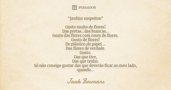 """""""Jardins suspeitos"""" Gosto muito de flores! Das pretas...das brancas... Gosto das flores com cores de flores. Gosto de flores! De plástico,de papel ...... Frase de Jaak Bosmans."""