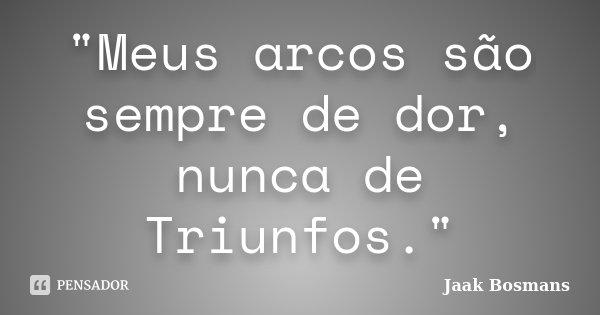 """""""Meus arcos são sempre de dor, nunca de Triunfos.""""... Frase de Jaak Bosmans."""