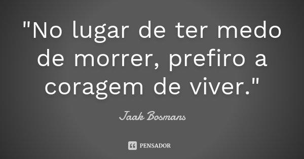 """""""No lugar de ter medo de morrer, prefiro a coragem de viver.""""... Frase de Jaak Bosmans."""