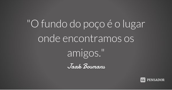 """""""O fundo do poço é o lugar onde encontramos os amigos.""""... Frase de Jaak Bosmans."""