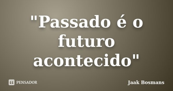"""Passado é o futuro acontecido""... Frase de Jaak Bosmans."