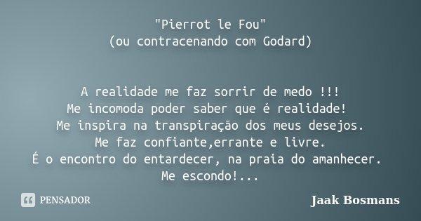 """Pierrot le Fou"" (ou contracenando com Godard) A realidade me faz sorrir de medo !!! Me incomoda poder saber que é realidade! Me inspira na transpiraç... Frase de Jaak Bosmans."
