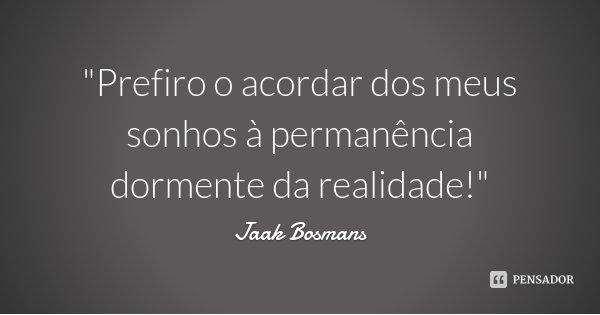"""""""Prefiro o acordar dos meus sonhos à permanência dormente da realidade!""""... Frase de Jaak Bosmans."""