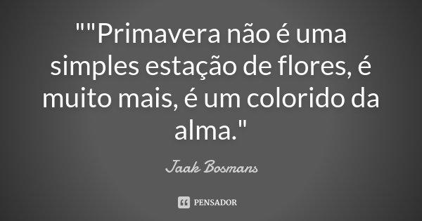 """""""""""Primavera não é uma simples estação de flores, é muito mais, é um colorido da alma.""""... Frase de Jaak Bosmans."""