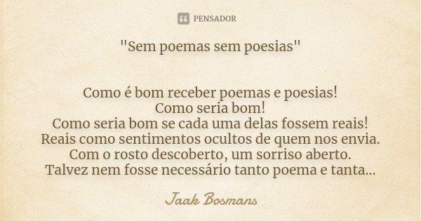 """""""Sem poemas sem poesias"""" Como é bom receber poemas e poesias! Como seria bom! Como seria bom se cada uma delas fossem reais! Reais como sentimentos oc... Frase de Jaak Bosmans."""