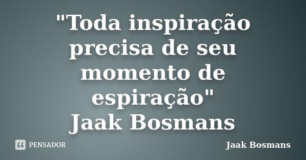 """""""Toda inspiração precisa de seu momento de espiração"""" Jaak Bosmans... Frase de Jaak Bosmans."""