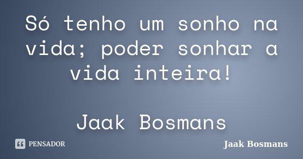 Só tenho um sonho na vida; poder sonhar a vida inteira! Jaak Bosmans... Frase de Jaak Bosmans.