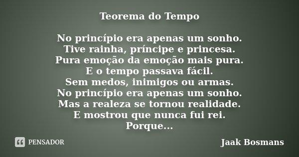 Teorema do Tempo No princípio era apenas um sonho. Tive rainha, príncipe e princesa. Pura emoção da emoção mais pura. E o tempo passava fácil. Sem medos, inimig... Frase de Jaak Bosmans.