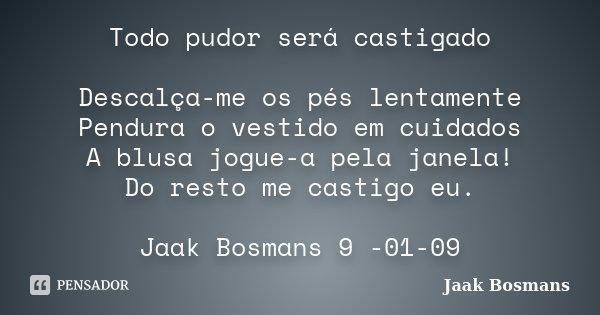 Todo pudor será castigado Descalça-me os pés lentamente Pendura o vestido em cuidados A blusa jogue-a pela janela! Do resto me castigo eu. Jaak Bosmans 9 -01-09... Frase de Jaak Bosmans.