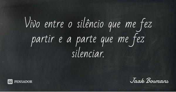 Vivo entre o silêncio que me fez partir e a parte que me fez silenciar.... Frase de Jaak Bosmans.