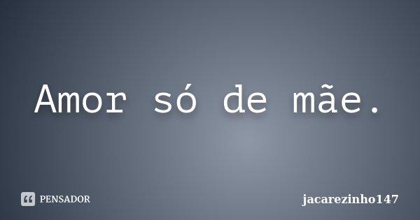 Amor só de mãe.... Frase de jacarezinho147.