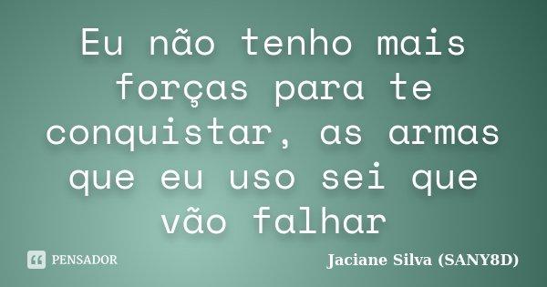 Eu não tenho mais forças para te conquistar, as armas que eu uso sei que vão falhar... Frase de Jaciane Silva (SANY8D).