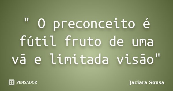 """"""" O preconceito é fútil fruto de uma vã e limitada visão""""... Frase de Jaciara Sousa."""
