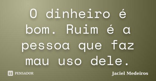O dinheiro é bom. Ruim é a pessoa que faz mau uso dele.... Frase de Jaciel Medeiros.