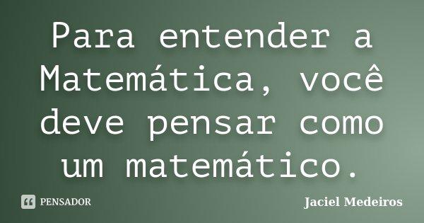 Para entender a Matemática, você deve pensar como um matemático.... Frase de Jaciel Medeiros.