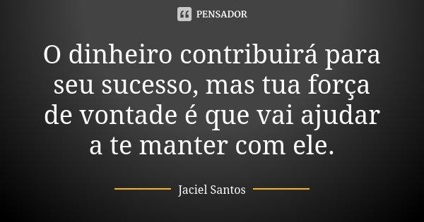 O dinheiro contribuirá para seu sucesso, mas tua força de vontade é que vai ajudar a te manter com ele.... Frase de JACIEL SANTOS.