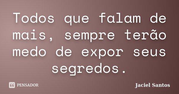 Todos que falam de mais, sempre terão medo de expor seus segredos.... Frase de Jaciel Santos.
