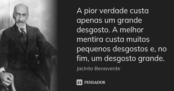 A pior verdade custa apenas um grande desgosto. A melhor mentira custa muitos pequenos desgostos e, no fim, um desgosto grande.... Frase de Jacinto Benavente.