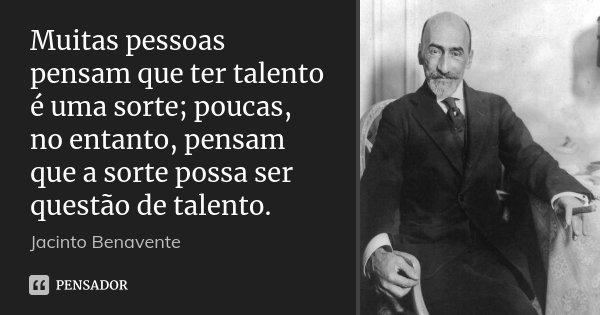 Muitas pessoas pensam que ter talento é uma sorte; poucas, no entanto, pensam que a sorte possa ser questão de talento.... Frase de Jacinto Benavente.