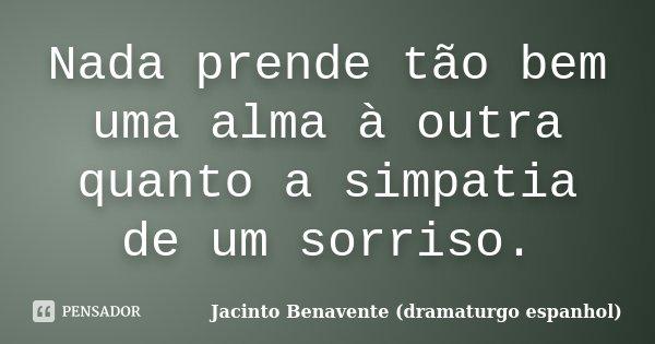 Nada prende tão bem uma alma à outra quanto a simpatia de um sorriso.... Frase de Jacinto Benavente (dramaturgo espanhol).