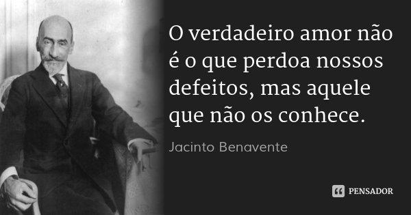 O verdadeiro amor não é o que perdoa nossos defeitos, mas aquele que não os conhece.... Frase de Jacinto Benavente.