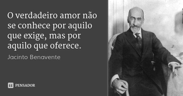 O verdadeiro amor não se conhece por aquilo que exige, mas por aquilo que oferece.... Frase de Jacinto Benavente.