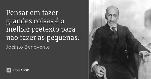 Pensar em fazer grandes coisas é o melhor pretexto para não fazer as pequenas.... Frase de Jacinto Benavente..