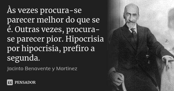 Às vezes procura-se parecer melhor do que se é. Outras vezes, procura-se parecer pior. Hipocrisia por hipocrisia, prefiro a segunda.... Frase de Jacinto Benavente y Martinez.